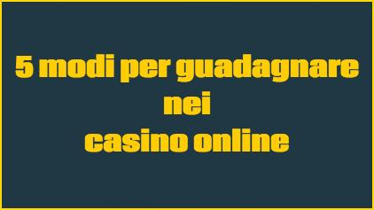 5 modi per guadagnare nei casino online con soldi veri